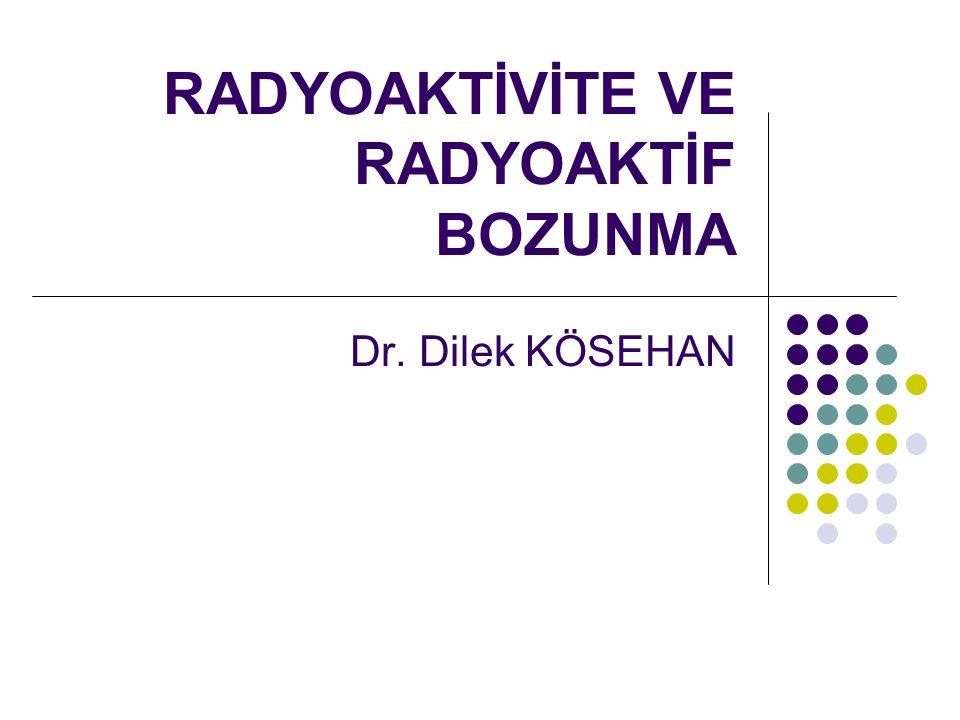 RADYOAKTİVİTE VE RADYOAKTİF BOZUNMA Dr. Dilek KÖSEHAN