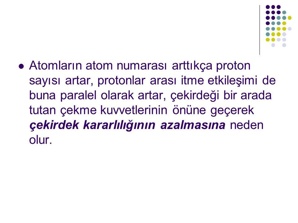 Atom çekirdeklerindeki nötron sayısı ne kadar çok olursa olsun yine de kararlı bir çekirdekte bulunan proton sayısı sınırlıdır.
