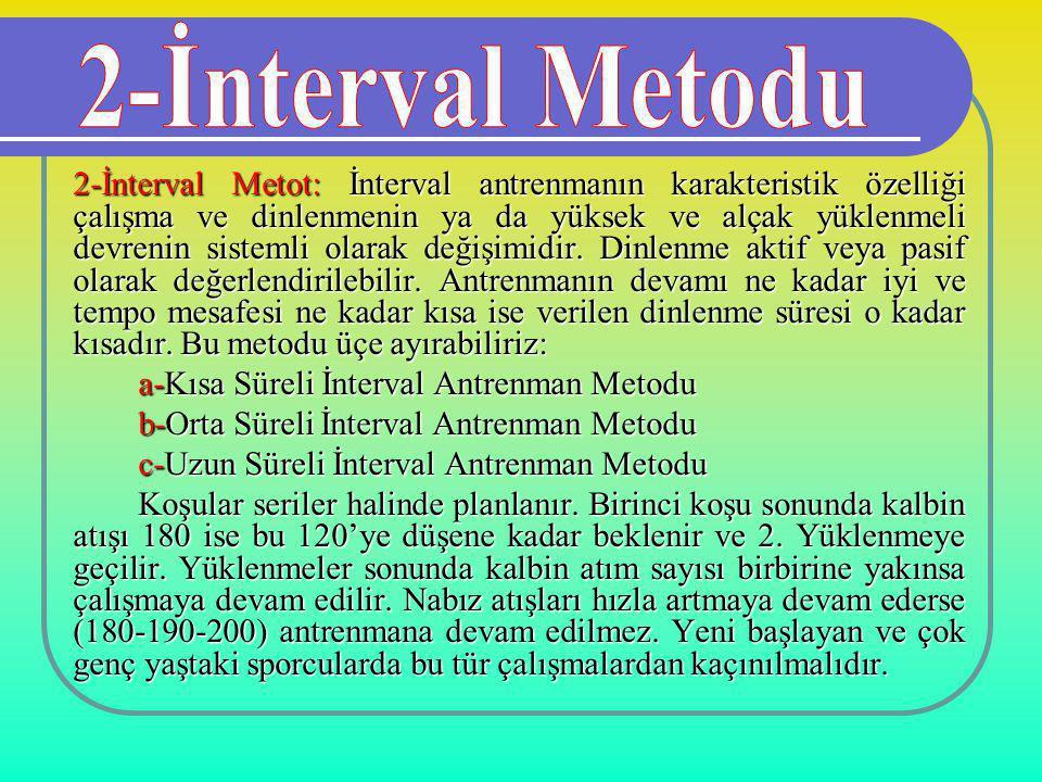 2-İnterval Metot: İnterval antrenmanın karakteristik özelliği çalışma ve dinlenmenin ya da yüksek ve alçak yüklenmeli devrenin sistemli olarak değişim