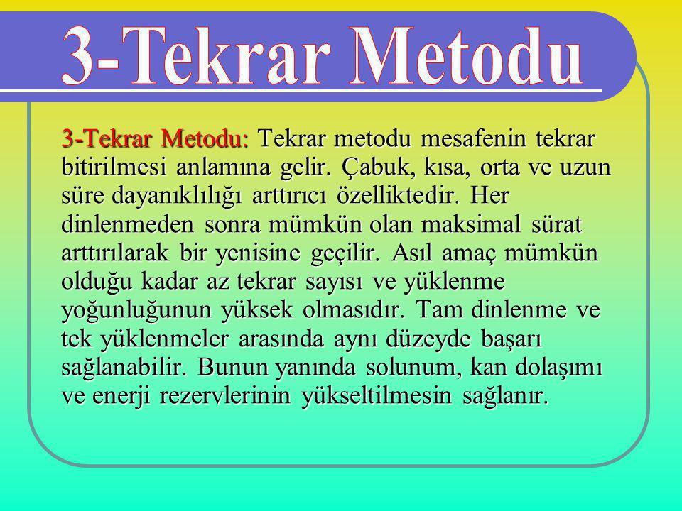3-Tekrar Metodu: Tekrar metodu mesafenin tekrar bitirilmesi anlamına gelir. Çabuk, kısa, orta ve uzun süre dayanıklılığı arttırıcı özelliktedir. Her d
