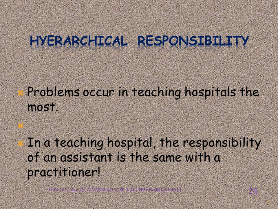  Problems occur in teaching hospitals the most.   In a teaching hospital, the responsibility of an assistant is the same with a practitioner! 24 19