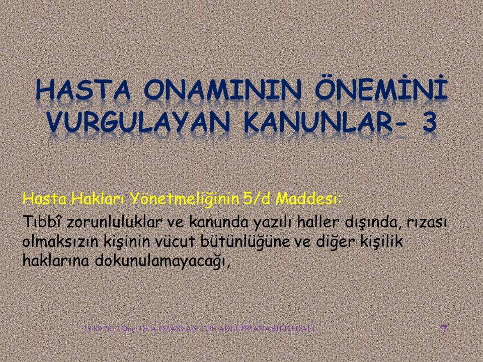 Hasta Hakları Yönetmeliğinin 5/d Maddesi: Tıbbî zorunluluklar ve kanunda yazılı haller dışında, rızası olmaksızın kişinin vücut bütünlüğüne ve diğer kişilik haklarına dokunulamayacağı, 19.08.2012 Doç.