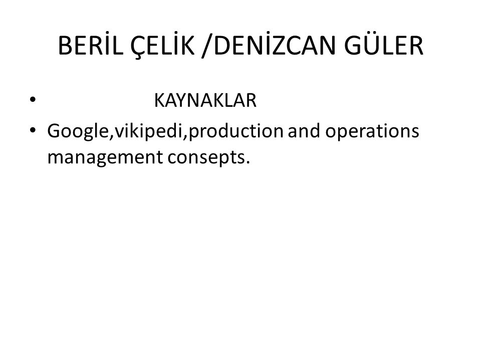 BERİL ÇELİK /DENİZCAN GÜLER • KAYNAKLAR • Google,vikipedi,production and operations management consepts.