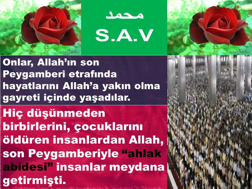 Onlar, Allah'ın son Peygamberi etrafında hayatlarını Allah'a yakın olma gayreti içinde yaşadılar. Hiç düşünmeden birbirlerini, çocuklarını öldüren ins