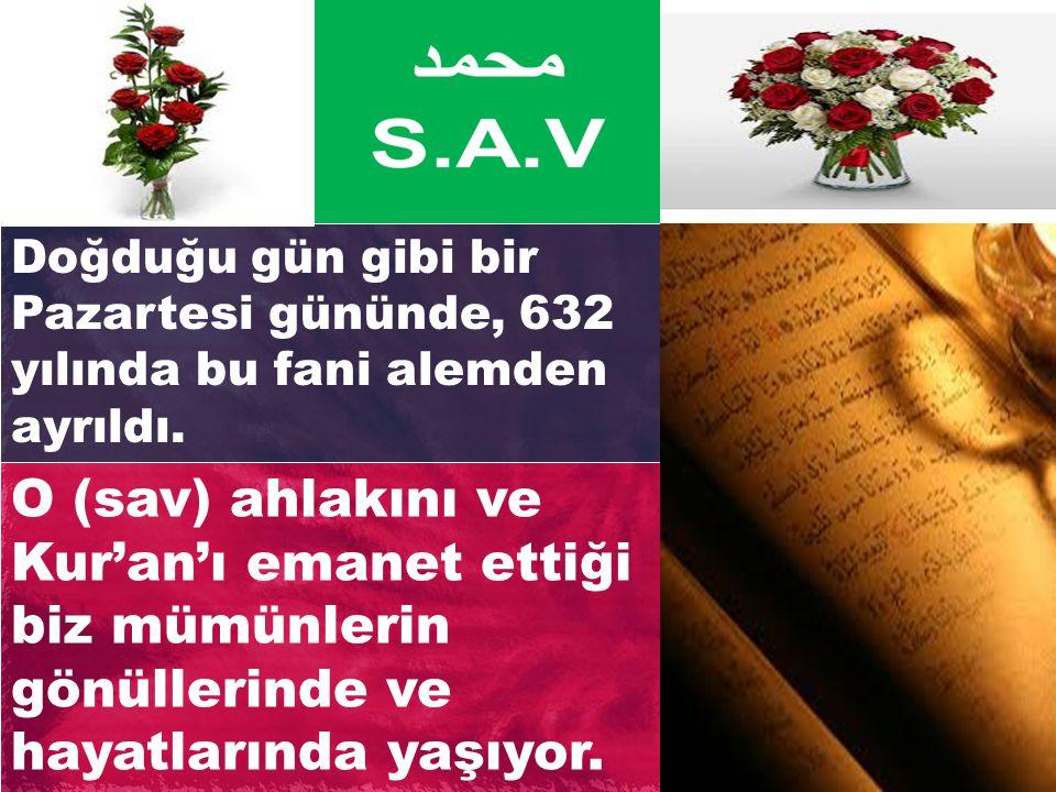Doğduğu gün gibi bir Pazartesi gününde, 632 yılında bu fani alemden ayrıldı. O (sav) ahlakını ve Kur'an'ı emanet ettiği biz mümünlerin gönüllerinde ve