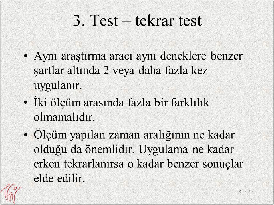 3. Test – tekrar test •Aynı araştırma aracı aynı deneklere benzer şartlar altında 2 veya daha fazla kez uygulanır. •İki ölçüm arasında fazla bir farkl