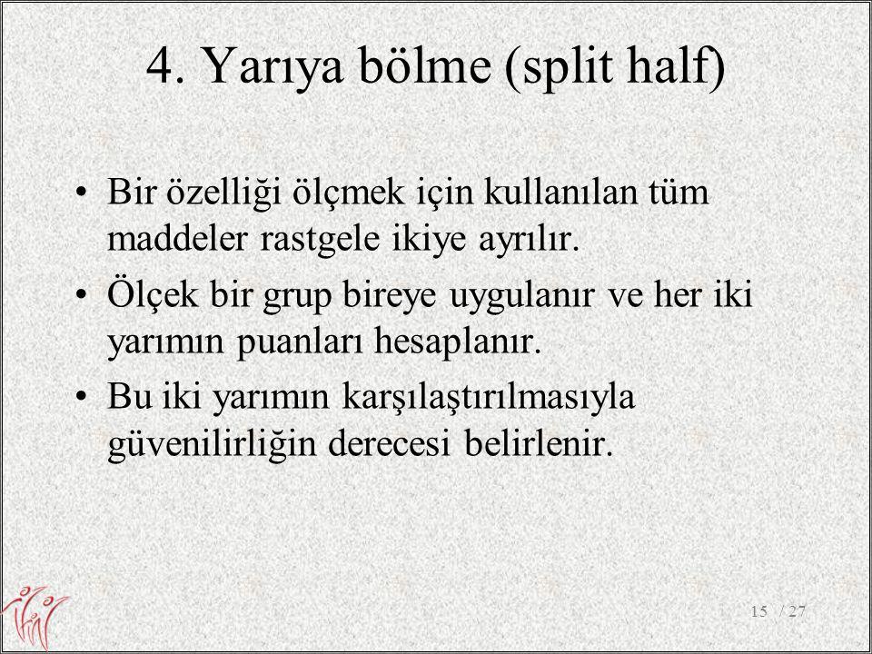 4. Yarıya bölme (split half) •Bir özelliği ölçmek için kullanılan tüm maddeler rastgele ikiye ayrılır. •Ölçek bir grup bireye uygulanır ve her iki yar