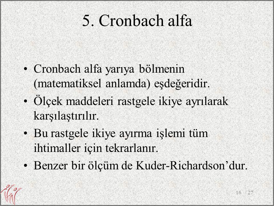 5. Cronbach alfa •Cronbach alfa yarıya bölmenin (matematiksel anlamda) eşdeğeridir. •Ölçek maddeleri rastgele ikiye ayrılarak karşılaştırılır. •Bu ras