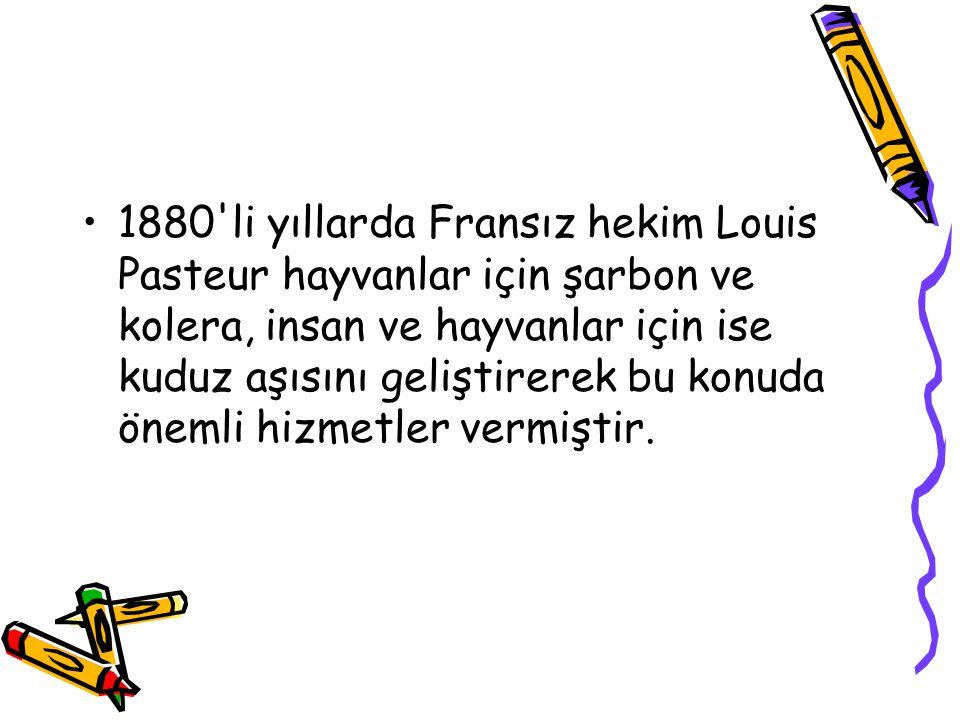 •1880'li yıllarda Fransız hekim Louis Pasteur hayvanlar için şarbon ve kolera, insan ve hayvanlar için ise kuduz aşısını geliştirerek bu konuda önemli