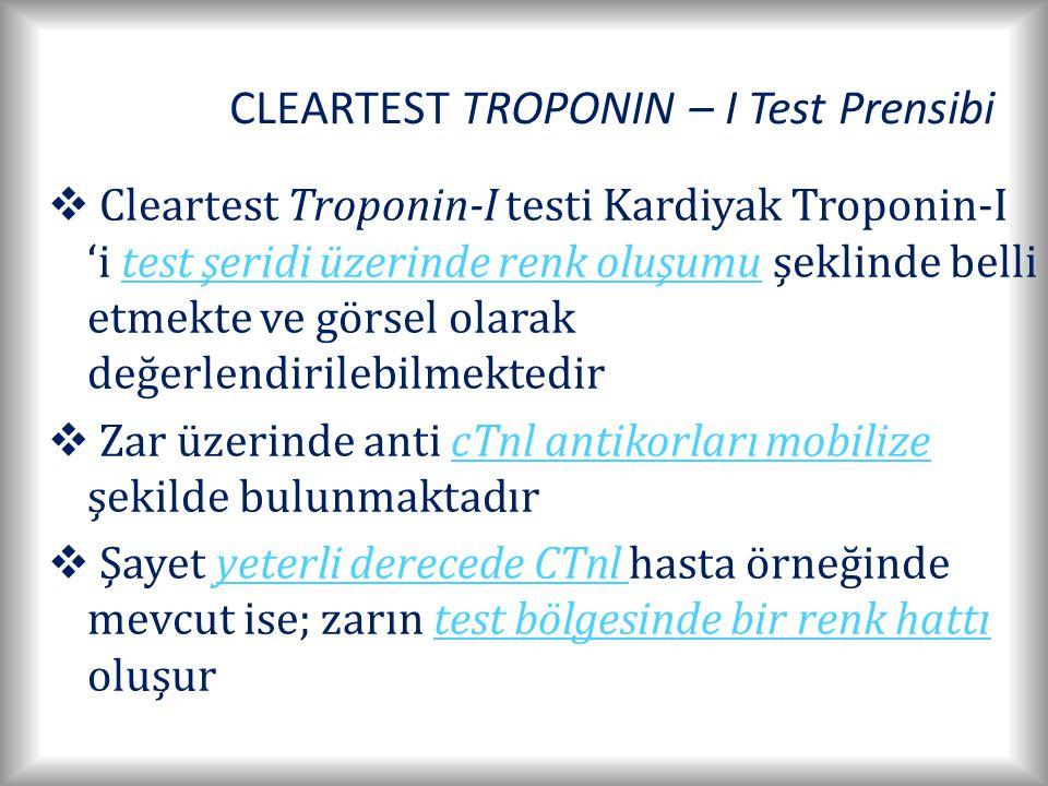 CLEARTEST TROPONIN – I Test Prensibi  Cleartest Troponin-I testi Kardiyak Troponin-I 'i test şeridi üzerinde renk oluşumu şeklinde belli etmekte ve görsel olarak değerlendirilebilmektedir  Zar üzerinde anti cTnl antikorları mobilize şekilde bulunmaktadır  Şayet yeterli derecede CTnl hasta örneğinde mevcut ise; zarın test bölgesinde bir renk hattı oluşur