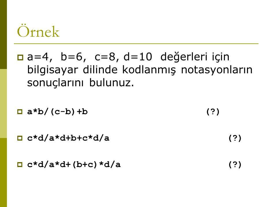Örnek  a=4, b=6, c=8, d=10 değerleri için bilgisayar dilinde kodlanmış notasyonların sonuçlarını bulunuz.  a*b/(c-b)+b (?)  c*d/a*d+b+c*d/a (?)  c