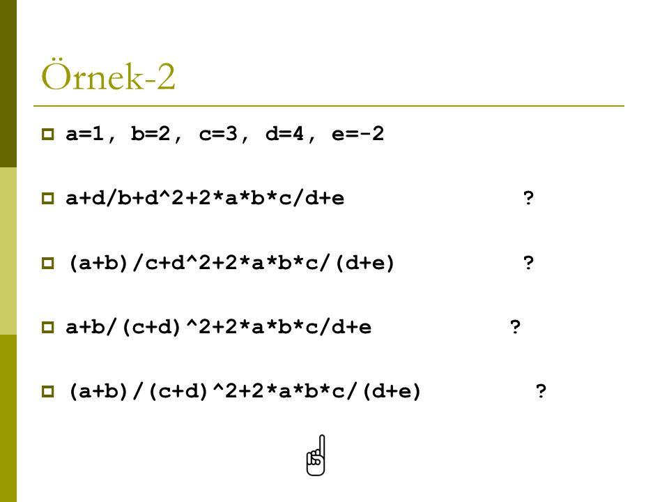 Örnek-2  a=1, b=2, c=3, d=4, e=-2  a+d/b+d^2+2*a*b*c/d+e ?  (a+b)/c+d^2+2*a*b*c/(d+e) ?  a+b/(c+d)^2+2*a*b*c/d+e ?  (a+b)/(c+d)^2+2*a*b*c/(d+e) ?