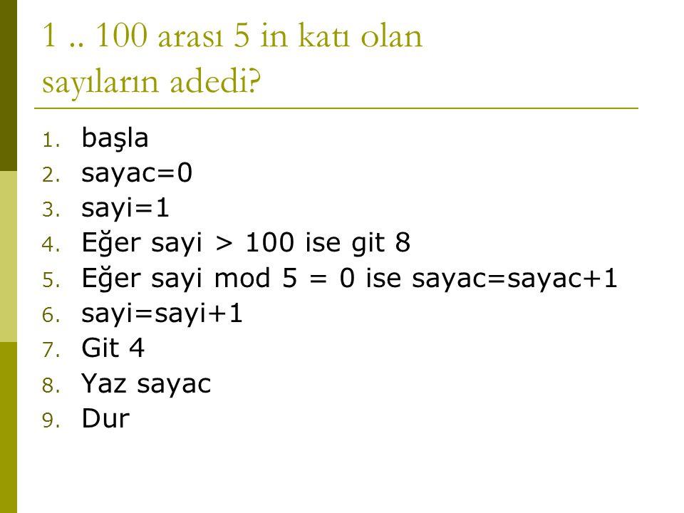 1.. 100 arası 5 in katı olan sayıların adedi? 1. başla 2. sayac=0 3. sayi=1 4. Eğer sayi > 100 ise git 8 5. Eğer sayi mod 5 = 0 ise sayac=sayac+1 6. s