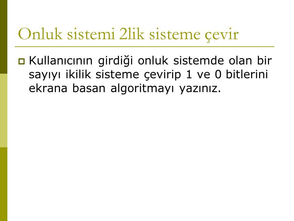 Onluk sistemi 2lik sisteme çevir  Kullanıcının girdiği onluk sistemde olan bir sayıyı ikilik sisteme çevirip 1 ve 0 bitlerini ekrana basan algoritmay