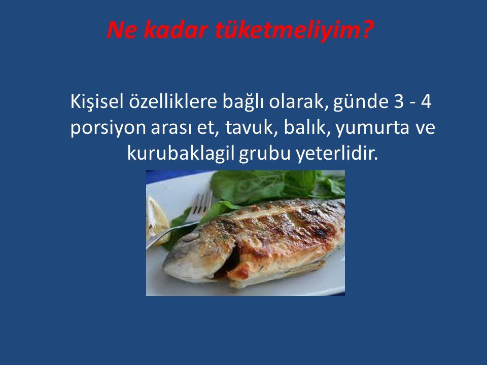 Ne kadar tüketmeliyim? Kişisel özelliklere bağlı olarak, günde 3 - 4 porsiyon arası et, tavuk, balık, yumurta ve kurubaklagil grubu yeterlidir.