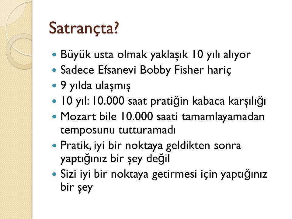 Satrançta?  Büyük usta olmak yaklaşık 10 yılı alıyor  Sadece Efsanevi Bobby Fisher hariç  9 yılda ulaşmış  10 yıl: 10.000 saat prati ğ in kabaca k