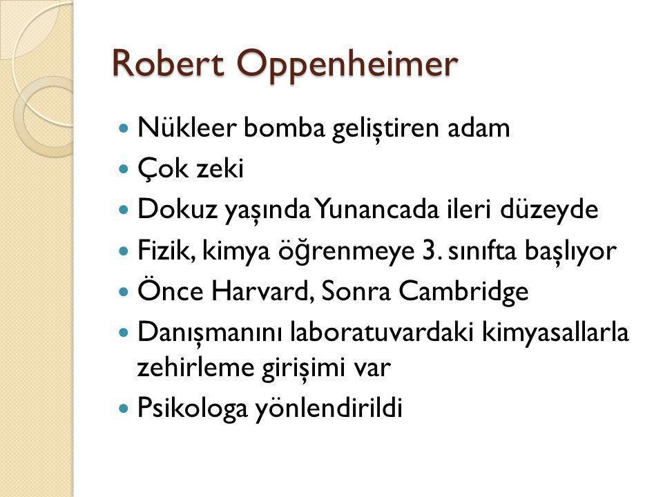 Robert Oppenheimer  Nükleer bomba geliştiren adam  Çok zeki  Dokuz yaşında Yunancada ileri düzeyde  Fizik, kimya ö ğ renmeye 3. sınıfta başlıyor 