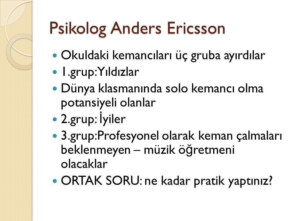 Psikolog Anders Ericsson  Okuldaki kemancıları üç gruba ayırdılar  1.grup: Yıldızlar  Dünya klasmanında solo kemancı olma potansiyeli olanlar  2.g