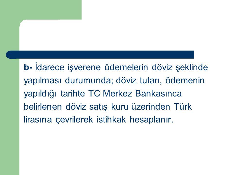 b- İdarece işverene ödemelerin döviz şeklinde yapılması durumunda; döviz tutarı, ödemenin yapıldığı tarihte TC Merkez Bankasınca belirlenen döviz satış kuru üzerinden Türk lirasına çevrilerek istihkak hesaplanır.