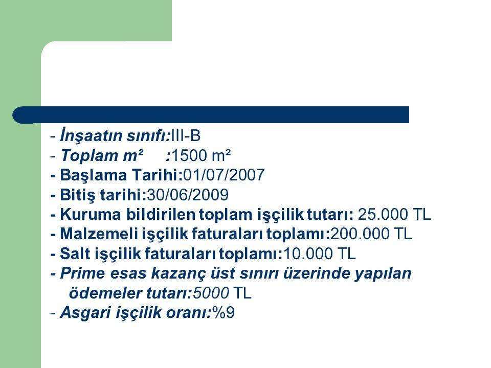 - İnşaatın sınıfı:III-B - Toplam m² :1500 m² - Başlama Tarihi:01/07/2007 - Bitiş tarihi:30/06/2009 - Kuruma bildirilen toplam işçilik tutarı: 25.000 TL - Malzemeli işçilik faturaları toplamı:200.000 TL - Salt işçilik faturaları toplamı:10.000 TL - Prime esas kazanç üst sınırı üzerinde yapılan ödemeler tutarı:5000 TL - Asgari işçilik oranı:%9