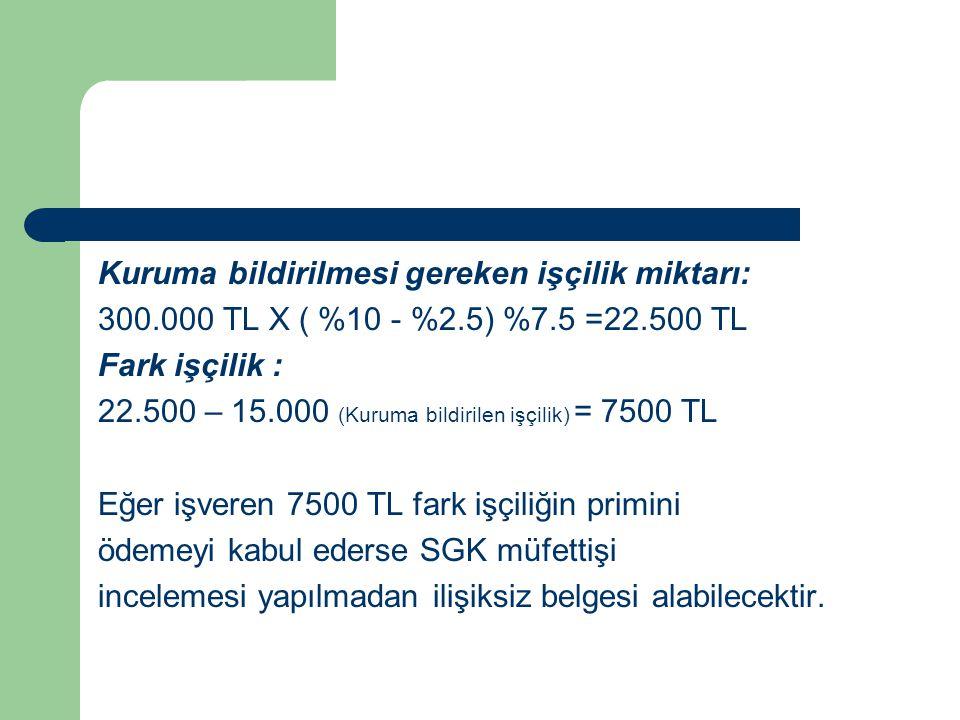 Kuruma bildirilmesi gereken işçilik miktarı: 300.000 TL X ( %10 - %2.5) %7.5 =22.500 TL Fark işçilik : 22.500 – 15.000 (Kuruma bildirilen işçilik) = 7500 TL Eğer işveren 7500 TL fark işçiliğin primini ödemeyi kabul ederse SGK müfettişi incelemesi yapılmadan ilişiksiz belgesi alabilecektir.
