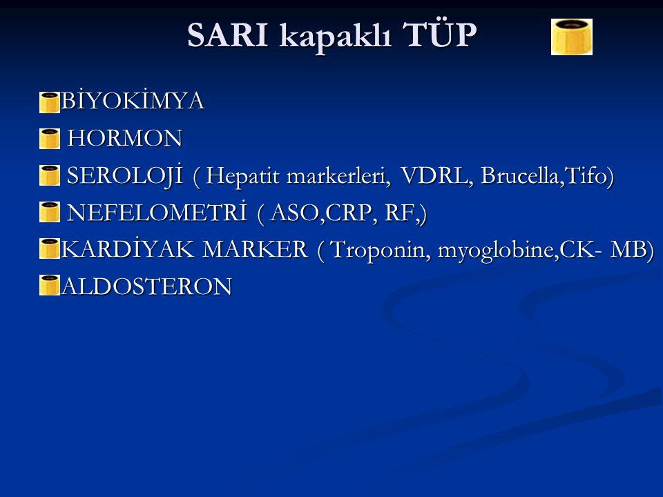 SARI kapaklı TÜP  BİYOKİMYA  HORMON  SEROLOJİ ( Hepatit markerleri, VDRL, Brucella,Tifo)  NEFELOMETRİ ( ASO,CRP, RF,)  KARDİYAK MARKER ( Troponin, myoglobine,CK- MB)  ALDOSTERON
