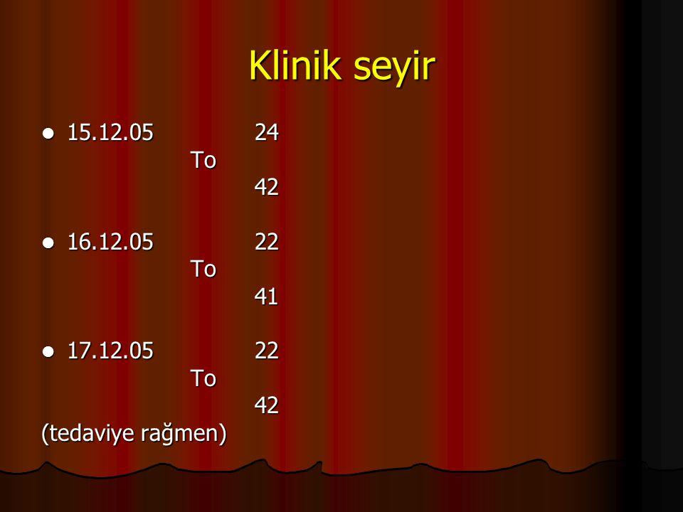 Klinik seyir  15.12.05 24 To To 42 42  16.12.05 22 To To 41 41  17.12.05 22 To To 42 42 (tedaviye rağmen)