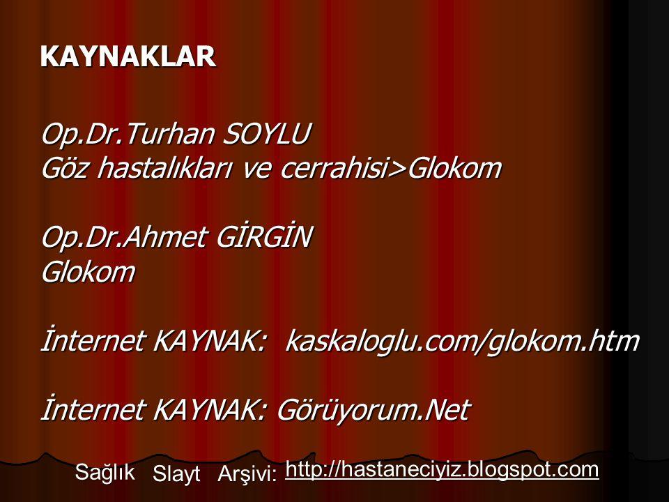 KAYNAKLAR Op.Dr.Turhan SOYLU Göz hastalıkları ve cerrahisi>Glokom Op.Dr.Ahmet GİRGİN Glokom İnternet KAYNAK: kaskaloglu.com/glokom.htm İnternet KAYNAK