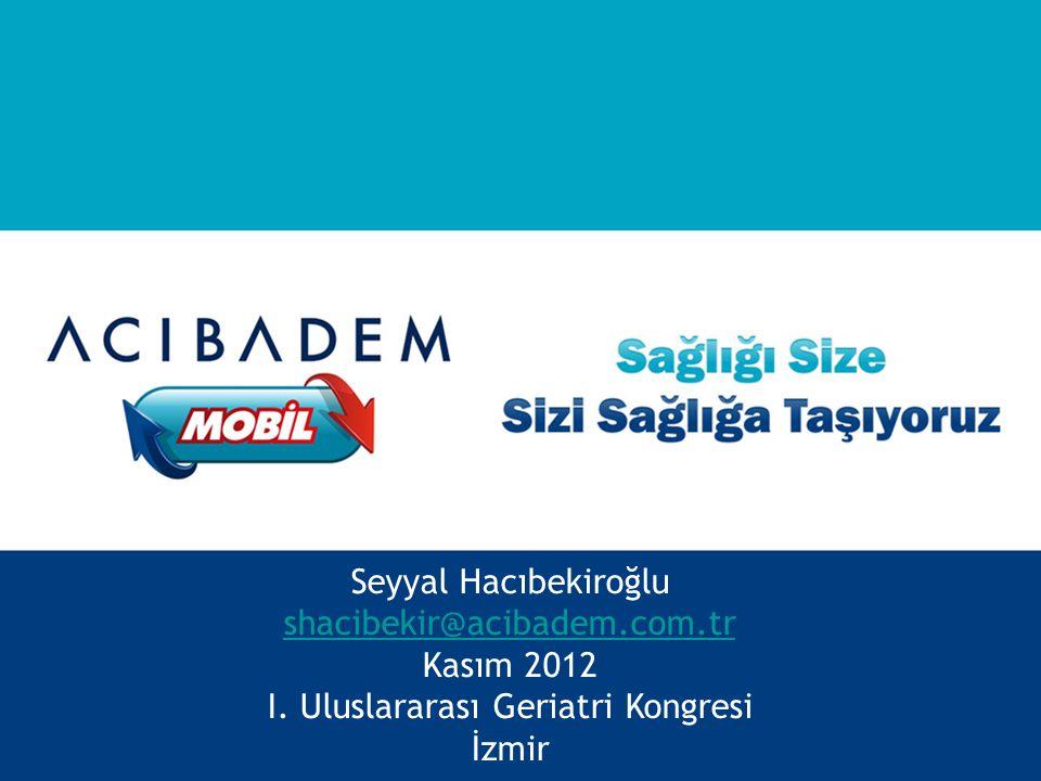 Seyyal Hacıbekiroğlu shacibekir@acibadem.com.tr Kasım 2012 I. Uluslararası Geriatri Kongresi İzmir