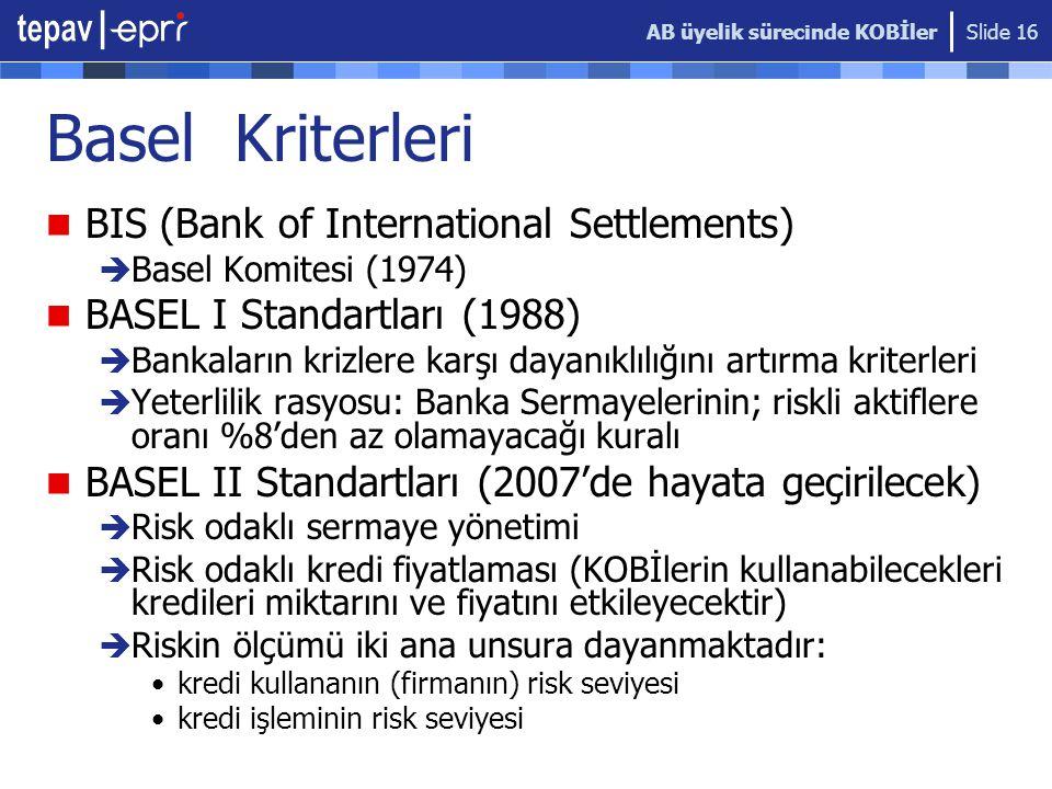 AB üyelik sürecinde KOBİler Slide 16 Basel Kriterleri  BIS (Bank of International Settlements)  Basel Komitesi (1974)  BASEL I Standartları (1988)  Bankaların krizlere karşı dayanıklılığını artırma kriterleri  Yeterlilik rasyosu: Banka Sermayelerinin; riskli aktiflere oranı %8'den az olamayacağı kuralı  BASEL II Standartları (2007'de hayata geçirilecek)  Risk odaklı sermaye yönetimi  Risk odaklı kredi fiyatlaması (KOBİlerin kullanabilecekleri kredileri miktarını ve fiyatını etkileyecektir)  Riskin ölçümü iki ana unsura dayanmaktadır: •kredi kullananın (firmanın) risk seviyesi •kredi işleminin risk seviyesi
