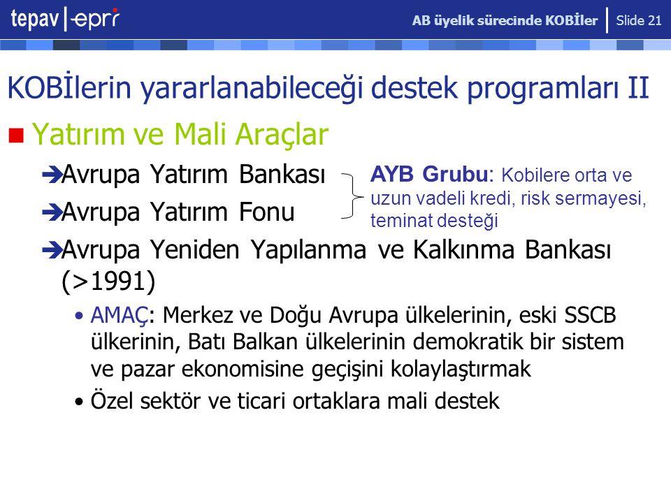 AB üyelik sürecinde KOBİler Slide 21 KOBİlerin yararlanabileceği destek programları II  Yatırım ve Mali Araçlar  Avrupa Yatırım Bankası  Avrupa Yatırım Fonu  Avrupa Yeniden Yapılanma ve Kalkınma Bankası (>1991) •AMAÇ: Merkez ve Doğu Avrupa ülkelerinin, eski SSCB ülkerinin, Batı Balkan ülkelerinin demokratik bir sistem ve pazar ekonomisine geçişini kolaylaştırmak •Özel sektör ve ticari ortaklara mali destek AYB Grubu: Kobilere orta ve uzun vadeli kredi, risk sermayesi, teminat desteği