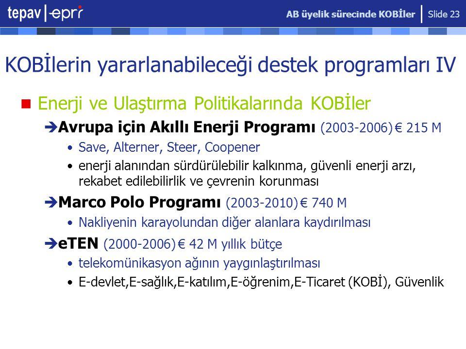 AB üyelik sürecinde KOBİler Slide 23 KOBİlerin yararlanabileceği destek programları IV  Enerji ve Ulaştırma Politikalarında KOBİler  Avrupa için Akıllı Enerji Programı (2003-2006) € 215 M •Save, Alterner, Steer, Coopener •enerji alanından sürdürülebilir kalkınma, güvenli enerji arzı, rekabet edilebilirlik ve çevrenin korunması  Marco Polo Programı (2003-2010) € 740 M •Nakliyenin karayolundan diğer alanlara kaydırılması  eTEN (2000-2006) € 42 M yıllık bütçe •telekomünikasyon ağının yaygınlaştırılması •E-devlet,E-sağlık,E-katılım,E-öğrenim,E-Ticaret (KOBİ), Güvenlik