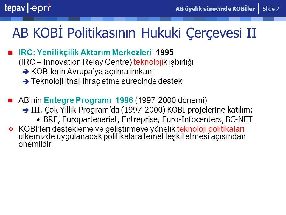 AB üyelik sürecinde KOBİler Slide 7 AB KOBİ Politikasının Hukuki Çerçevesi II  IRC: Yenilikçilik Aktarım Merkezleri -1995 (IRC – Innovation Relay Centre) teknolojik işbirliği  KOBİlerin Avrupa'ya açılma imkanı  Teknoloji ithal-ihraç etme sürecinde destek  AB'nin Entegre Programı -1996 (1997-2000 dönemi)  III.