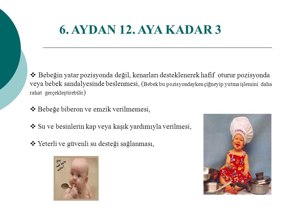  Bebeğin yatar pozisyonda değil, kenarları desteklenerek hafif oturur pozisyonda veya bebek sandalyesinde beslenmesi, ( Bebek bu pozisyondayken çiğneyip yutma işlemini daha rahat gerçekleştirebilir )  Bebeğe biberon ve emzik verilmemesi,  Su ve besinlerin kap veya kaşık yardımıyla verilmesi,  Yeterli ve güvenli su desteği sağlanması, 6.