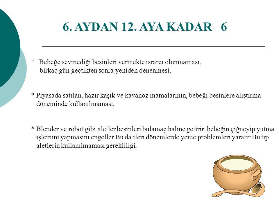 6. AYDAN 12. AYA KADAR 5 * Tek başına et-tavuk suyunun öğün olarak kullanılmaması, yemeklerin içinde et ve tavukla birlikte kullanılması, * Hazır buly