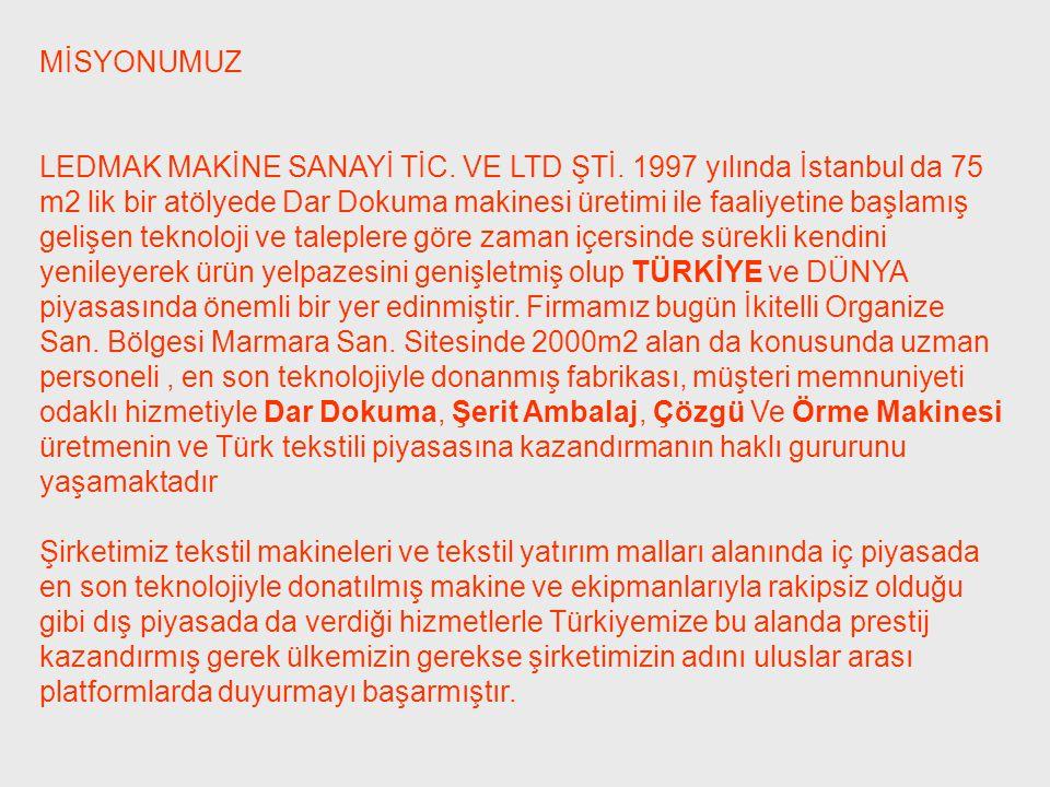 MİSYONUMUZ LEDMAK MAKİNE SANAYİ TİC. VE LTD ŞTİ. 1997 yılında İstanbul da 75 m2 lik bir atölyede Dar Dokuma makinesi üretimi ile faaliyetine başlamış