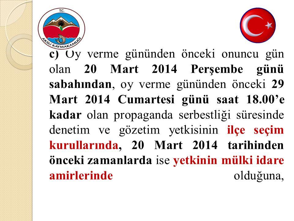 c) Oy verme gününden önceki onuncu gün olan 20 Mart 2014 Perşembe günü sabahından, oy verme gününden önceki 29 Mart 2014 Cumartesi günü saat 18.00'e kadar olan propaganda serbestliği süresinde denetim ve gözetim yetkisinin ilçe seçim kurullarında, 20 Mart 2014 tarihinden önceki zamanlarda ise yetkinin mülki idare amirlerinde olduğuna,