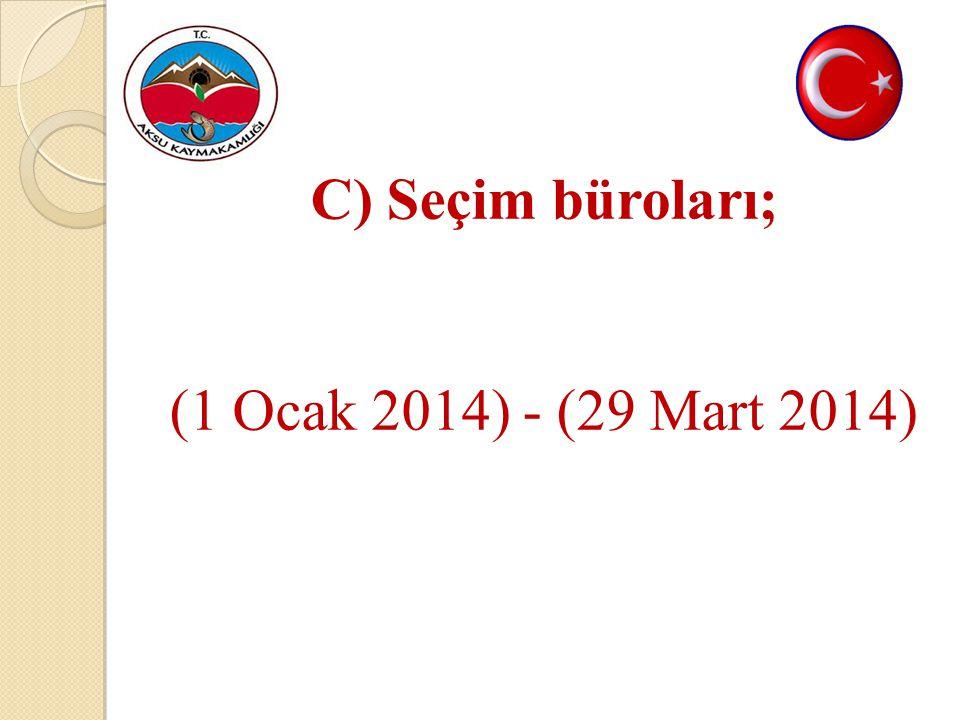 C) Seçim büroları; (1 Ocak 2014) - (29 Mart 2014)