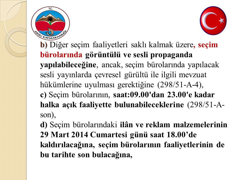 B b) B b) Diğer seçim faaliyetleri saklı kalmak üzere, seçim bürolarında görüntülü ve sesli propaganda yapılabileceğine, ancak, seçim bürolarında yapılacak sesli yayınlarda çevresel gürültü ile ilgili mevzuat hükümlerine uyulması gerektiğine (298/51-A-4), c) Seçim bürolarının, saat:09.00 dan 23.00 e kadar halka açık faaliyette bulunabileceklerine (298/51-A- son), d) Seçim bürolarındaki ilân ve reklam malzemelerinin 29 Mart 2014 Cumartesi günü saat 18.00'de kaldırılacağına, seçim bürolarının faaliyetlerinin de bu tarihte son bulacağına,