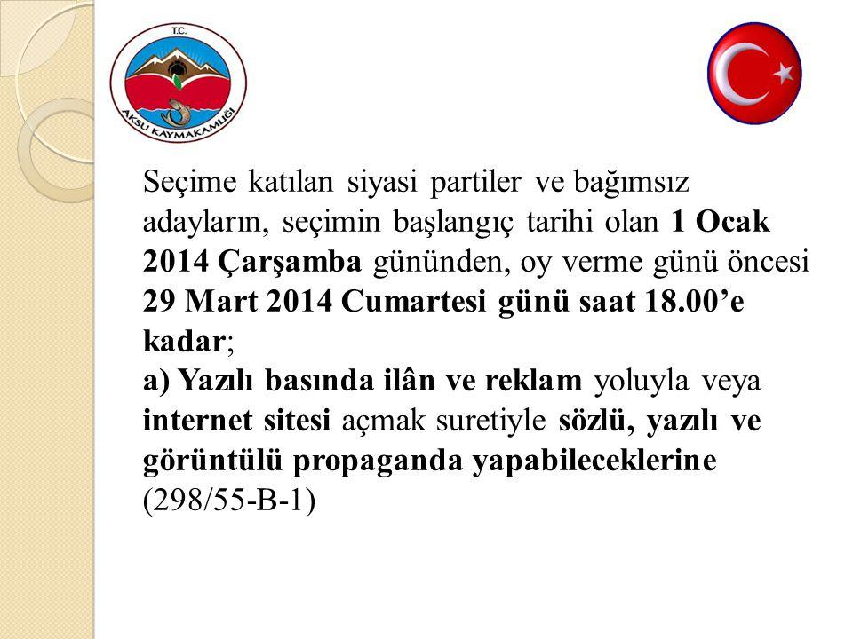 Seçime katılan siyasi partiler ve bağımsız adayların, seçimin başlangıç tarihi olan 1 Ocak 2014 Çarşamba gününden, oy verme günü öncesi 29 Mart 2014 Cumartesi günü saat 18.00'e kadar; a) Yazılı basında ilân ve reklam yoluyla veya internet sitesi açmak suretiyle sözlü, yazılı ve görüntülü propaganda yapabileceklerine (298/55-B-1)