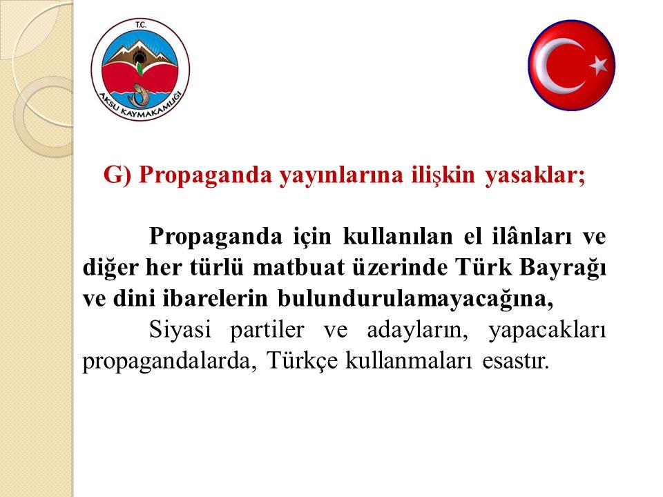 G) Propaganda yayınlarına ilişkin yasaklar; Propaganda için kullanılan el ilânları ve diğer her türlü matbuat üzerinde Türk Bayrağı ve dini ibarelerin bulundurulamayacağına, Siyasi partiler ve adayların, yapacakları propagandalarda, Türkçe kullanmaları esastır.