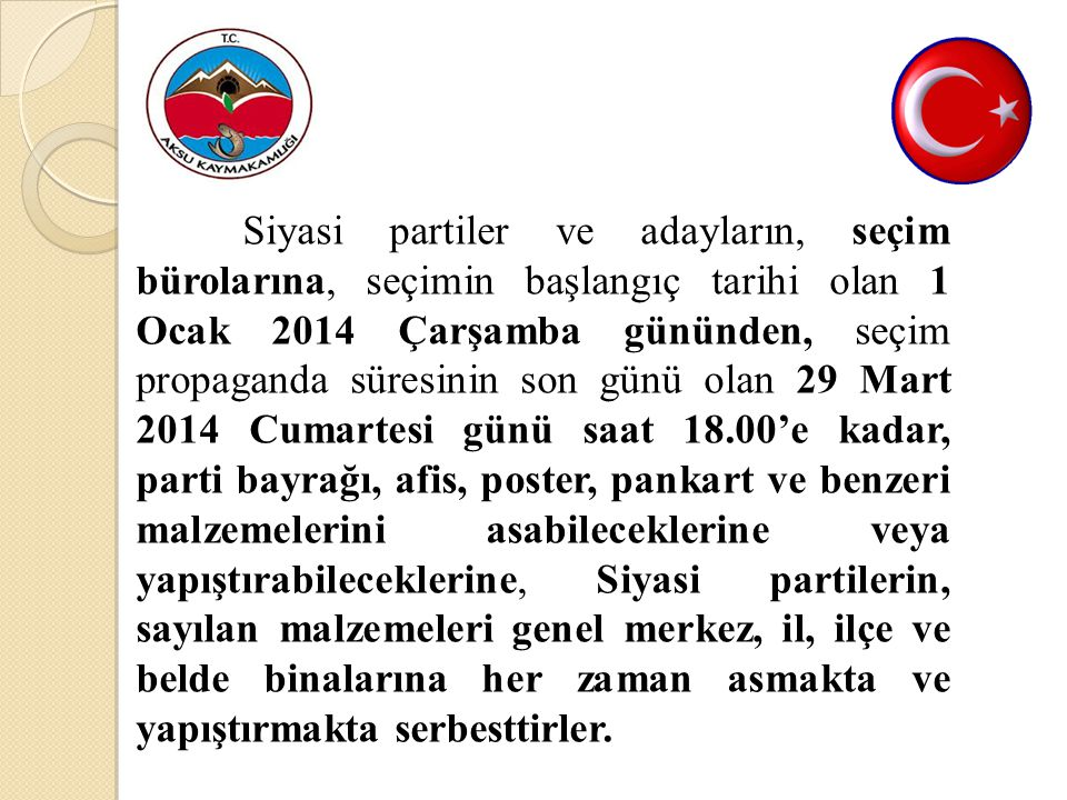 Siyasi partiler ve adayların, seçim bürolarına, seçimin başlangıç tarihi olan 1 Ocak 2014 Çarşamba gününden, seçim propaganda süresinin son günü olan 29 Mart 2014 Cumartesi günü saat 18.00'e kadar, parti bayrağı, afis, poster, pankart ve benzeri malzemelerini asabileceklerine veya yapıştırabileceklerine, Siyasi partilerin, sayılan malzemeleri genel merkez, il, ilçe ve belde binalarına her zaman asmakta ve yapıştırmakta serbesttirler.