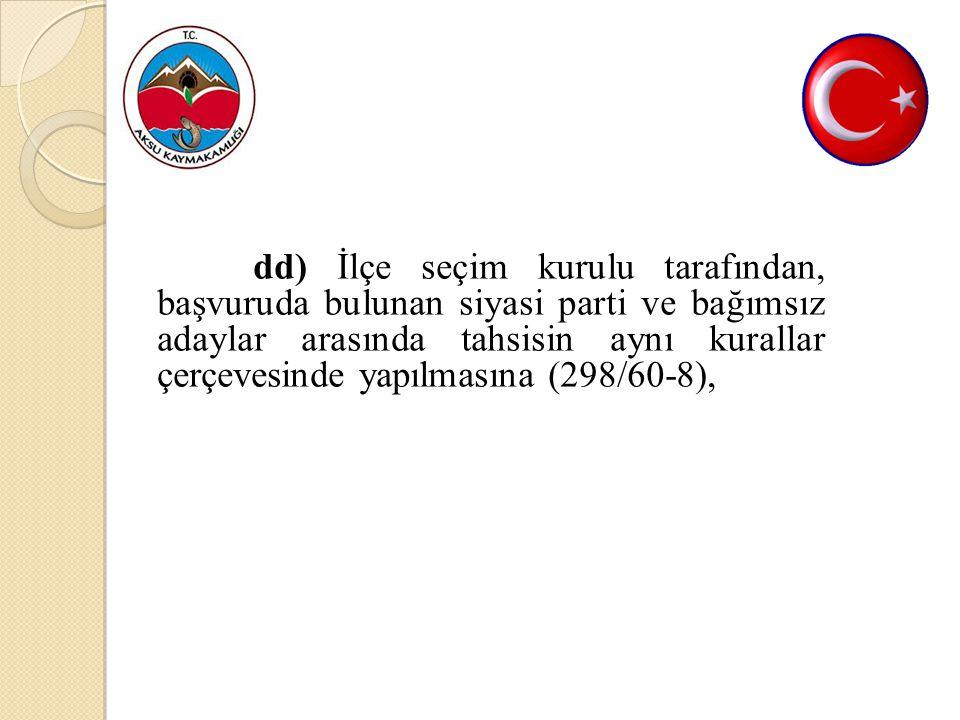 dd) İlçe seçim kurulu tarafından, başvuruda bulunan siyasi parti ve bağımsız adaylar arasında tahsisin aynı kurallar çerçevesinde yapılmasına (298/60-8),