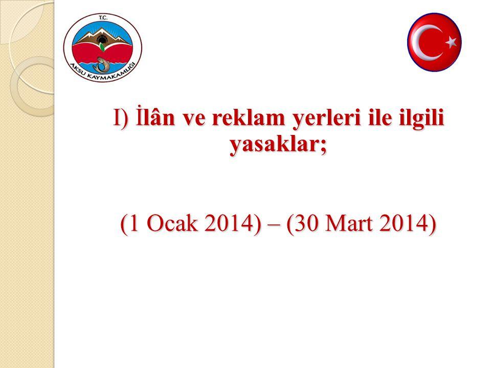 I) İlân ve reklam yerleri ile ilgili yasaklar; (1 Ocak 2014) – (30 Mart 2014)