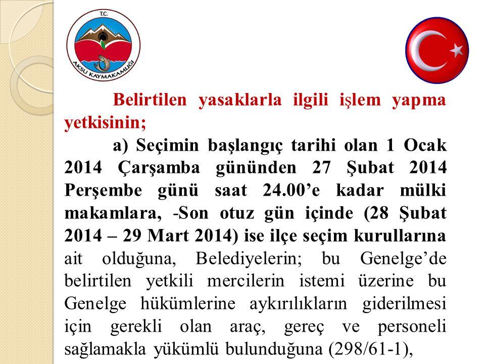 Belirtilen yasaklarla ilgili işlem yapma yetkisinin; a) Seçimin başlangıç tarihi olan 1 Ocak 2014 Çarşamba gününden 27 Şubat 2014 Perşembe günü saat 24.00'e kadar mülki makamlara, -Son otuz gün içinde (28 Şubat 2014 – 29 Mart 2014) ise ilçe seçim kurullarına ait olduğuna, Belediyelerin; bu Genelge'de belirtilen yetkili mercilerin istemi üzerine bu Genelge hükümlerine aykırılıkların giderilmesi için gerekli olan araç, gereç ve personeli sağlamakla yükümlü bulunduğuna (298/61-1),