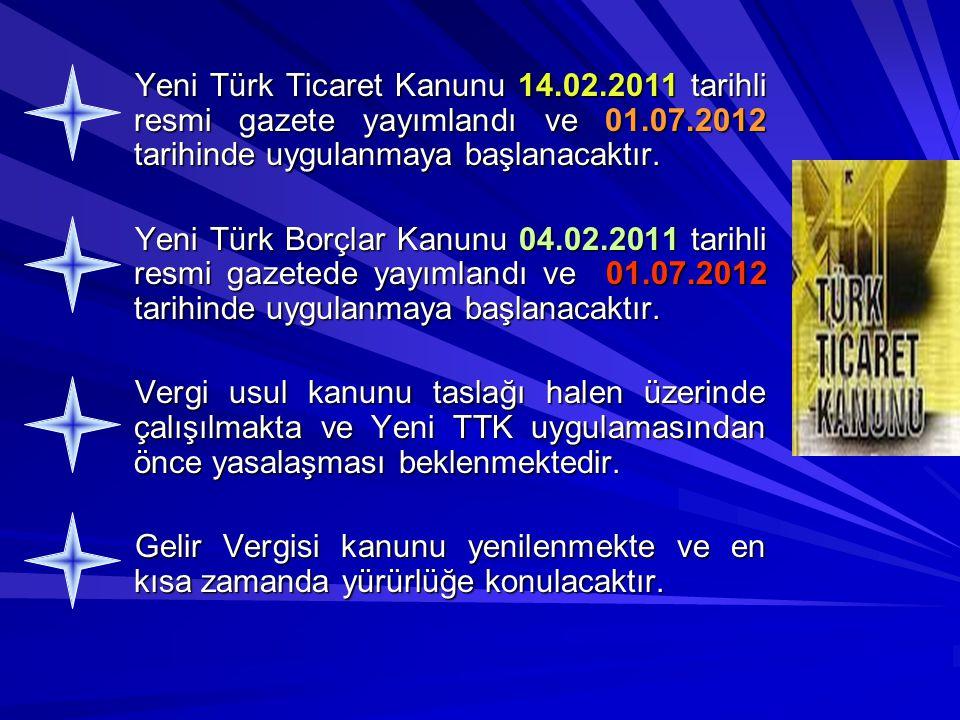 Yeni Türk Ticaret Kanunu 14.02.2011 tarihli resmi gazete yayımlandı ve 01.07.2012 tarihinde uygulanmaya başlanacaktır. Yeni Türk Borçlar Kanunu 04.02.
