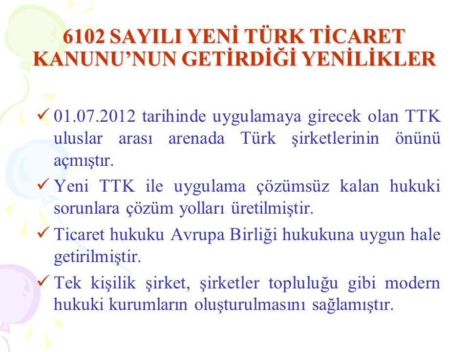 6102 SAYILI YENİ TÜRK TİCARET KANUNU'NUN GETİRDİĞİ YENİLİKLER  01.07.2012 tarihinde uygulamaya girecek olan TTK uluslar arası arenada Türk şirketlerinin önünü açmıştır.