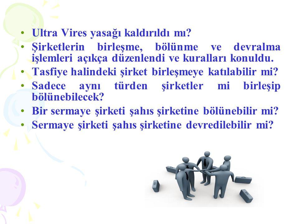 •Ultra Vires yasağı kaldırıldı mı? •Şirketlerin birleşme, bölünme ve devralma işlemleri açıkça düzenlendi ve kuralları konuldu. •Tasfiye halindeki şir