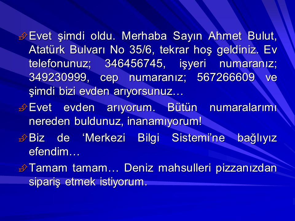  Evet şimdi oldu. Merhaba Sayın Ahmet Bulut, Atatürk Bulvarı No 35/6, tekrar hoş geldiniz. Ev telefonunuz; 346456745, işyeri numaranız; 349230999, ce