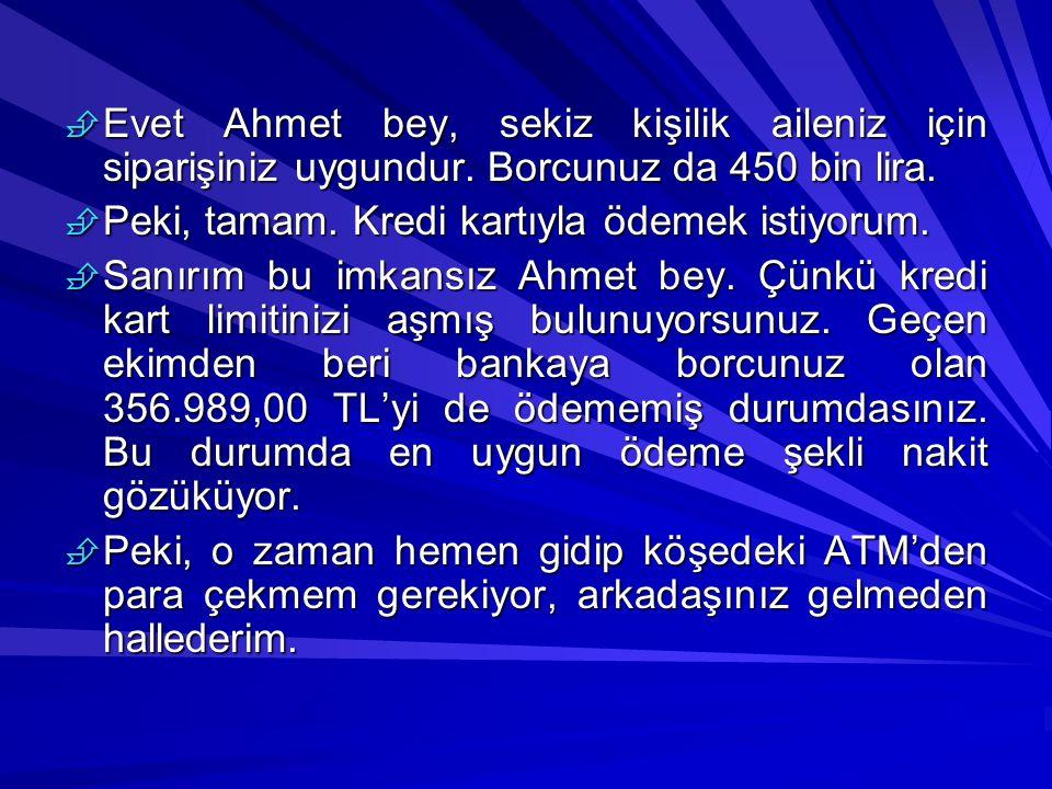  Evet Ahmet bey, sekiz kişilik aileniz için siparişiniz uygundur. Borcunuz da 450 bin lira.  Peki, tamam. Kredi kartıyla ödemek istiyorum.  Sanırım